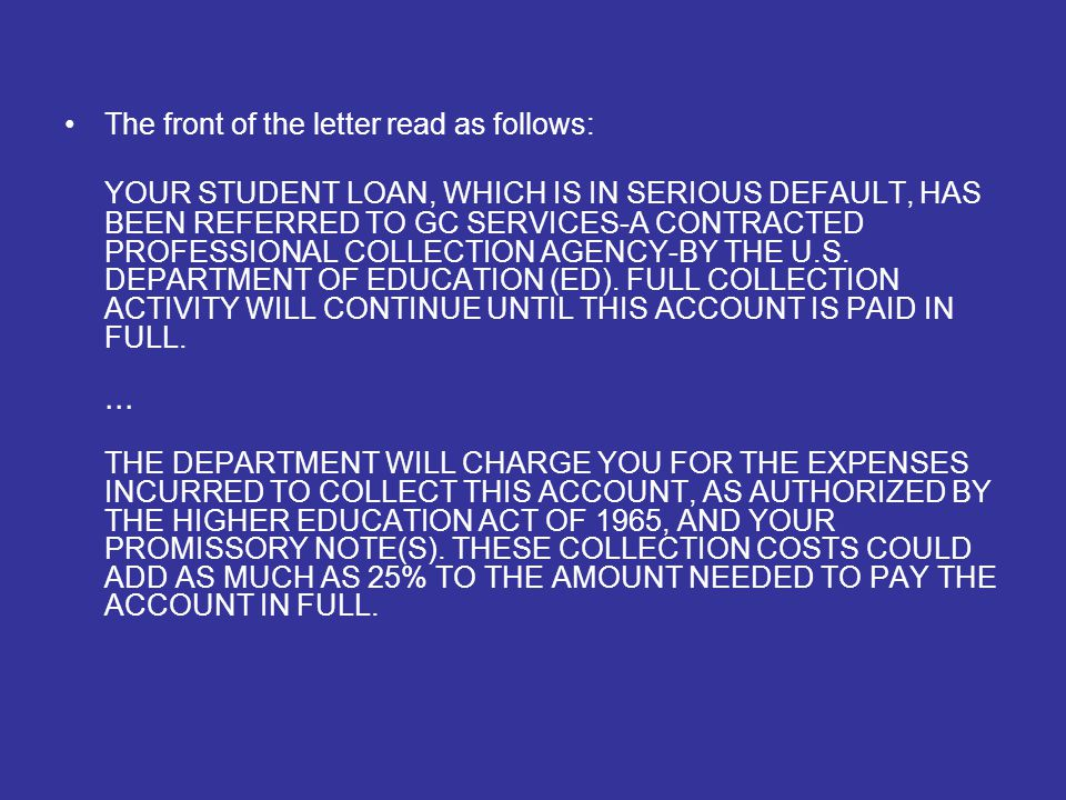 The front of the letter read as follows: YOUR STUDENT LOAN, WHICH IS IN SERIOUS DEFAULT, HAS BEEN REFERRED TO GC SERVICES-A CONTRACTED PROFESSIONAL COLLECTION AGENCY-BY THE U.S.