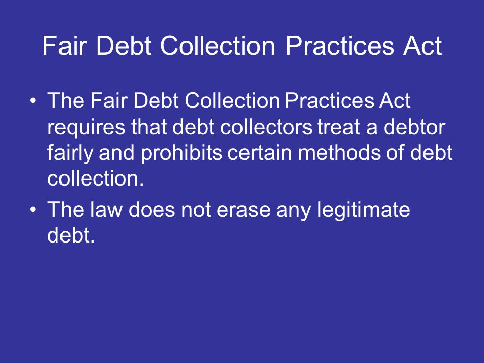 Fair Debt Collection Practices Act The Fair Debt Collection Practices Act requires that debt collectors treat a debtor fairly and prohibits certain methods of debt collection.