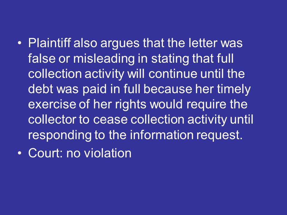 Plaintiff also argues that the letter was false or misleading in stating that full collection activity will continue until the debt was paid in full because her timely exercise of her rights would require the collector to cease collection activity until responding to the information request.