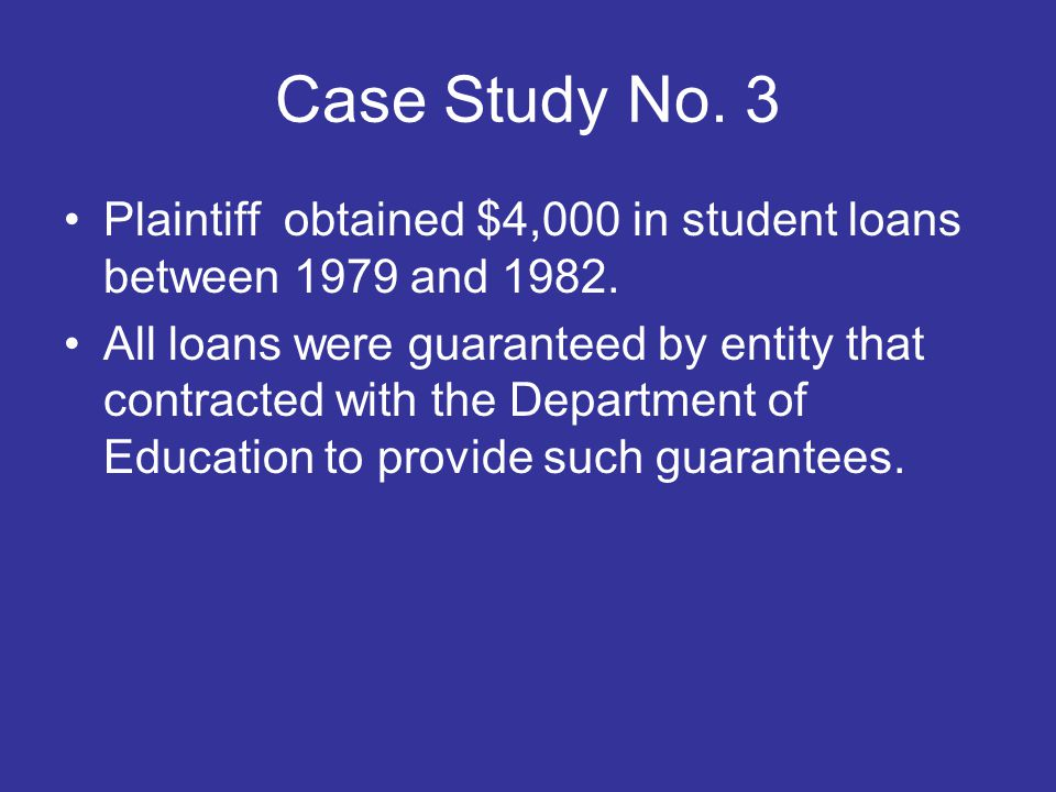 Case Study No. 3 Plaintiff obtained $4,000 in student loans between 1979 and 1982.