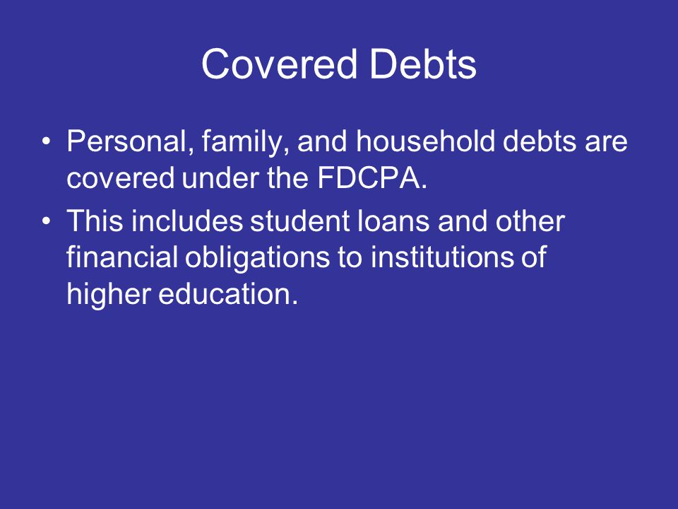 Covered Debts Personal, family, and household debts are covered under the FDCPA.