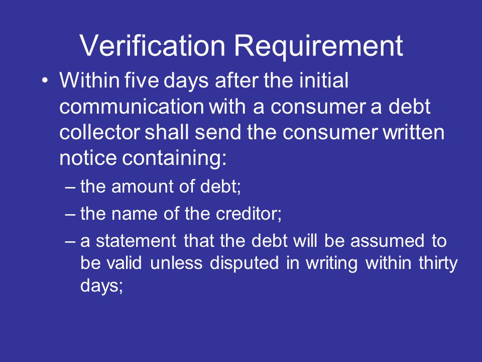 Verification Requirement Within five days after the initial communication with a consumer a debt collector shall send the consumer written notice containing: –the amount of debt; –the name of the creditor; –a statement that the debt will be assumed to be valid unless disputed in writing within thirty days;