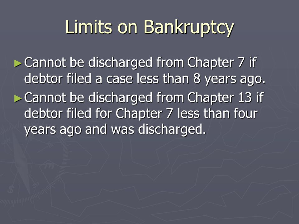 Limits on Bankruptcy ► Cannot be discharged from Chapter 7 if debtor filed a case less than 8 years ago.