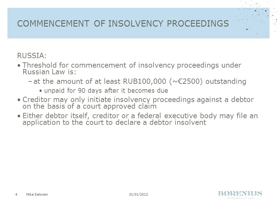 31/01/2012Mika Salonen4 COMMENCEMENT OF INSOLVENCY PROCEEDINGS RUSSIA: Threshold for commencement of insolvency proceedings under Russian Law is: –at the amount of at least RUB100,000 (~€2500) outstanding unpaid for 90 days after it becomes due Creditor may only initiate insolvency proceedings against a debtor on the basis of a court approved claim Either debtor itself, creditor or a federal executive body may file an application to the court to declare a debtor insolvent