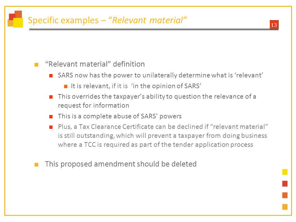 13 Specific examples – Relevant material ■ Relevant material definition ■ SARS now has the power to unilaterally determine what is 'relevant' ■ It is relevant, if it is 'in the opinion of SARS' ■ This overrides the taxpayer's ability to question the relevance of a request for information ■ This is a complete abuse of SARS' powers ■ Plus, a Tax Clearance Certificate can be declined if relevant material is still outstanding, which will prevent a taxpayer from doing business where a TCC is required as part of the tender application process ■ This proposed amendment should be deleted