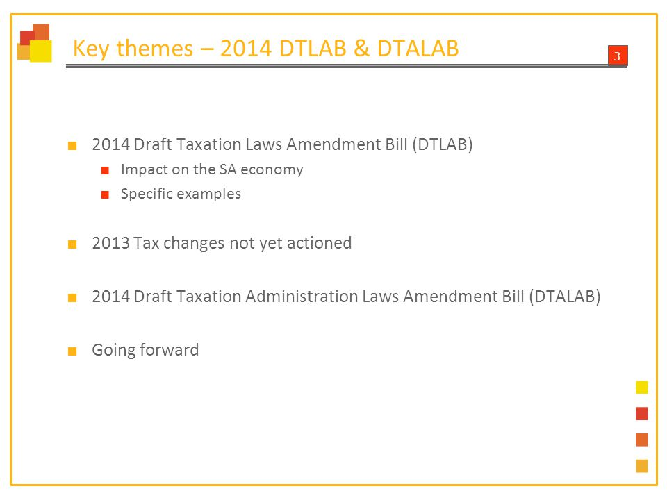 3 Key themes – 2014 DTLAB & DTALAB ■ 2014 Draft Taxation Laws Amendment Bill (DTLAB) ■ Impact on the SA economy ■ Specific examples ■ 2013 Tax changes