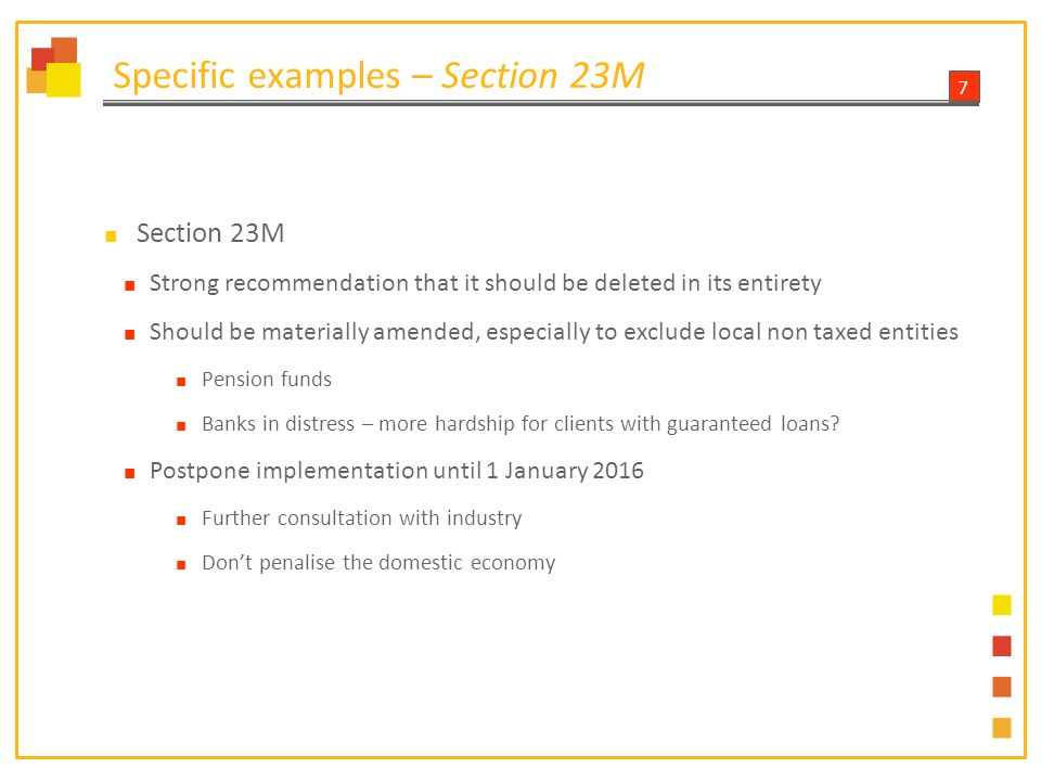 8 Specific examples – Section 12T ■ Section 12T ■ We have proposed changes to make the ambit clearer, as it currently stands it appears that bank products are inadvertently excluded ■ BASA trusts that it is an unintentional oversight ■ Annual limit of R30 000 – may be too low if compared to annual interest exemption of R23 800, therefore recommend an increase to R50 000 ■ 'Penalty' for over contributing – 40% tax on the capital ■ The capital is already funded from after tax money ■ 'Penalty' is too high – recommend the CGT rate of 13.3% rather ■ Request clarity that returns on excess contribution will be exempt ■ Tracking the annual contribution should not fall to the product providers ■ Impossible administrative burden ■ Rather make effective use of the IT12 tax return ■ DWT on tax free returns – need an exclusion from the requirement to obtain declarations to ensure no DWT levied