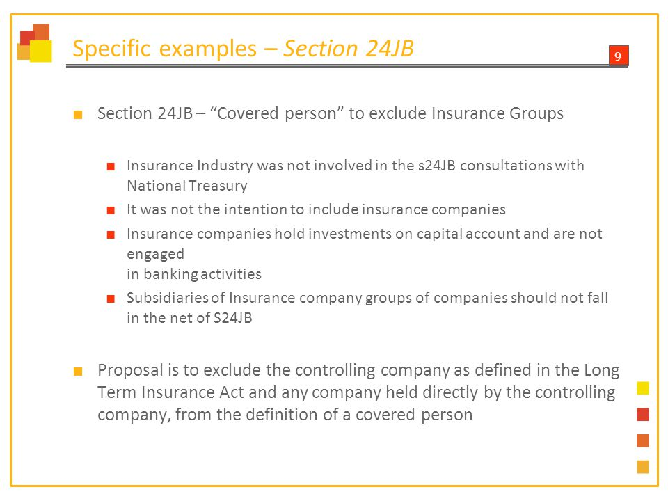 9 Specific examples – Section 24JB ■ Section 24JB – Covered person to exclude Insurance Groups ■ Insurance Industry was not involved in the s24JB consultations with National Treasury ■ It was not the intention to include insurance companies ■ Insurance companies hold investments on capital account and are not engaged in banking activities ■ Subsidiaries of Insurance company groups of companies should not fall in the net of S24JB ■ Proposal is to exclude the controlling company as defined in the Long Term Insurance Act and any company held directly by the controlling company, from the definition of a covered person