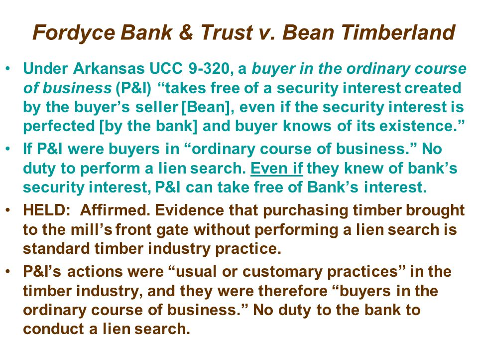Fordyce Bank & Trust v. Bean Timberland Bank made loans to Bean Timberland so it could buy timber from landowners. Bean would cut timber and sell logs