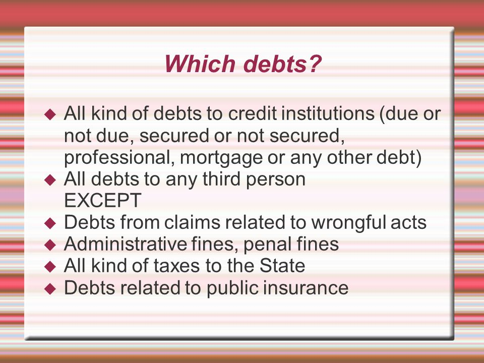 Which debts?  All kind of debts to credit institutions (due or not due, secured or not secured, professional, mortgage or any other debt)  All debt