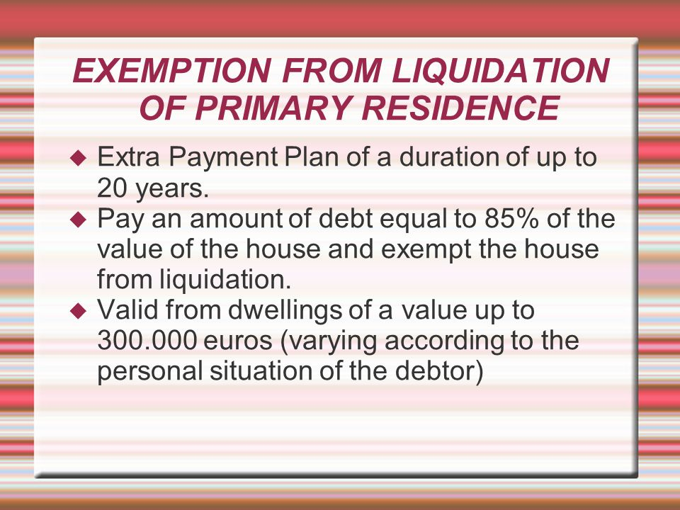 EXEMPTION FROM LIQUIDATION OF PRIMARY RESIDENCE  Extra Payment Plan of a duration of up to 20 years.  Pay an amount of debt equal to 85% of the valu