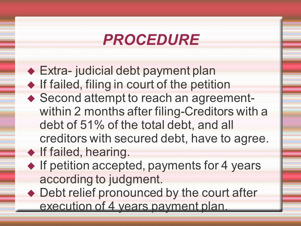 PROCEDURE  Extra- judicial debt payment plan  If failed, filing in court of the petition  Second attempt to reach an agreement- within 2 months after filing-Creditors with a debt of 51% of the total debt, and all creditors with secured debt, have to agree.