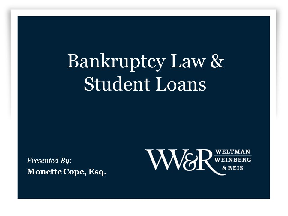Bankruptcy Law & Student Loans Presented By: Monette Cope, Esq.
