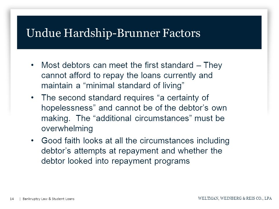 14 | Bankruptcy Law & Student Loans WELTMAN, WEINBERG & REIS CO., LPA Undue Hardship-Brunner Factors Most debtors can meet the first standard – They cannot afford to repay the loans currently and maintain a minimal standard of living The second standard requires a certainty of hopelessness and cannot be of the debtor's own making.