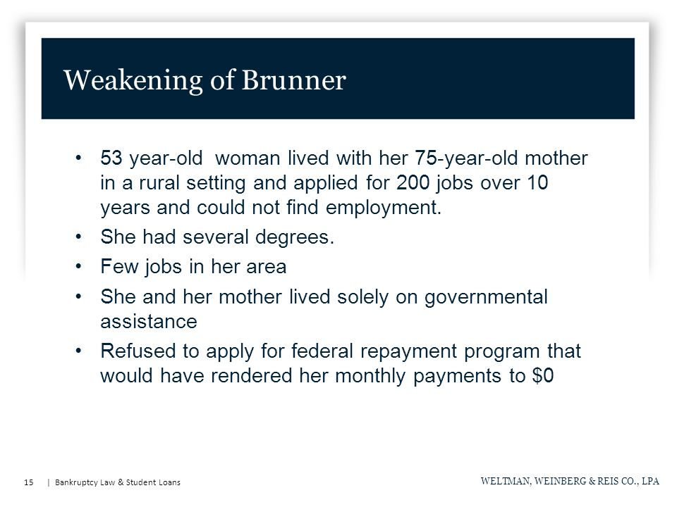 15 | Bankruptcy Law & Student Loans WELTMAN, WEINBERG & REIS CO., LPA Weakening of Brunner 53 year-old woman lived with her 75-year-old mother in a rural setting and applied for 200 jobs over 10 years and could not find employment.