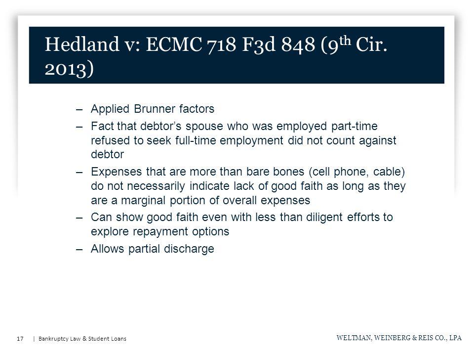 17   Bankruptcy Law & Student Loans WELTMAN, WEINBERG & REIS CO., LPA Hedland v: ECMC 718 F3d 848 (9 th Cir. 2013) –Applied Brunner factors –Fact that