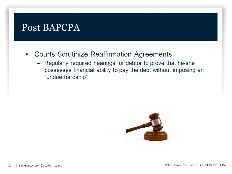 27 | Bankruptcy Law & Student Loans WELTMAN, WEINBERG & REIS CO., LPA Post BAPCPA Courts Scrutinize Reaffirmation Agreements –Regularly required hearings for debtor to prove that he/she possesses financial ability to pay the debt without imposing an undue hardship