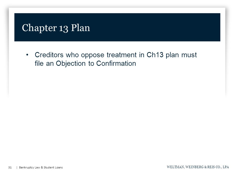 31   Bankruptcy Law & Student Loans WELTMAN, WEINBERG & REIS CO., LPA Creditors who oppose treatment in Ch13 plan must file an Objection to Confirmati