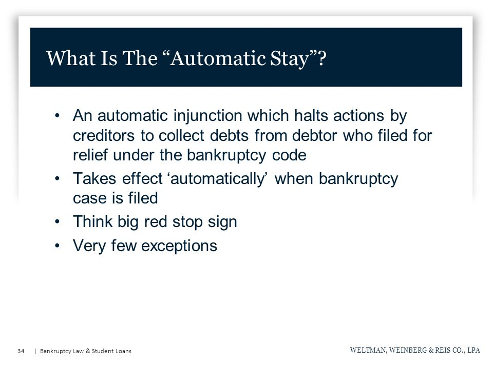 34 | Bankruptcy Law & Student Loans WELTMAN, WEINBERG & REIS CO., LPA An automatic injunction which halts actions by creditors to collect debts from debtor who filed for relief under the bankruptcy code Takes effect 'automatically' when bankruptcy case is filed Think big red stop sign Very few exceptions What Is The Automatic Stay