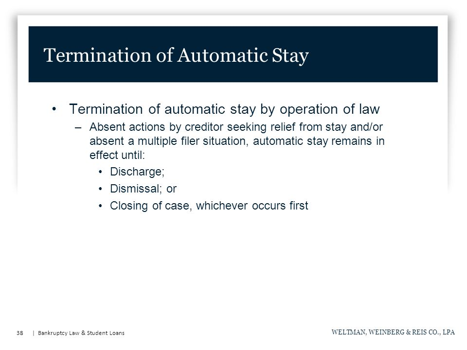 38 | Bankruptcy Law & Student Loans WELTMAN, WEINBERG & REIS CO., LPA Termination of automatic stay by operation of law –Absent actions by creditor seeking relief from stay and/or absent a multiple filer situation, automatic stay remains in effect until: Discharge; Dismissal; or Closing of case, whichever occurs first Termination of Automatic Stay