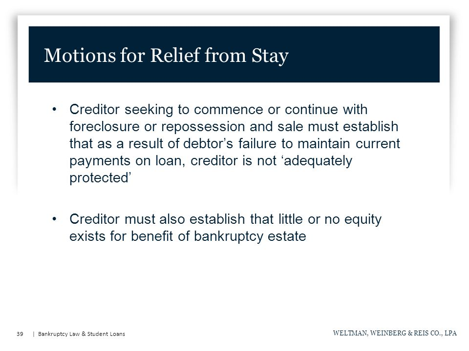 39 | Bankruptcy Law & Student Loans WELTMAN, WEINBERG & REIS CO., LPA Creditor seeking to commence or continue with foreclosure or repossession and sale must establish that as a result of debtor's failure to maintain current payments on loan, creditor is not 'adequately protected' Creditor must also establish that little or no equity exists for benefit of bankruptcy estate Motions for Relief from Stay
