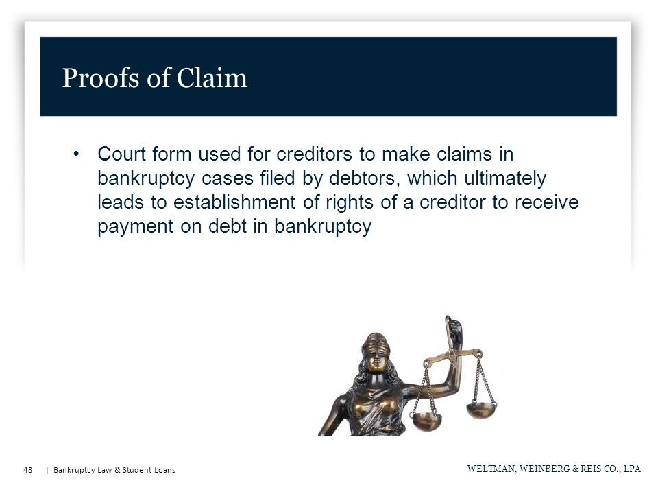 43 | Bankruptcy Law & Student Loans WELTMAN, WEINBERG & REIS CO., LPA Court form used for creditors to make claims in bankruptcy cases filed by debtors, which ultimately leads to establishment of rights of a creditor to receive payment on debt in bankruptcy Proofs of Claim