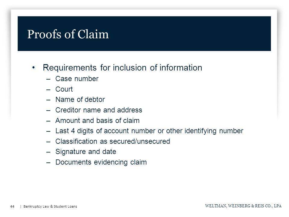44 | Bankruptcy Law & Student Loans WELTMAN, WEINBERG & REIS CO., LPA Requirements for inclusion of information –Case number –Court –Name of debtor –Creditor name and address –Amount and basis of claim –Last 4 digits of account number or other identifying number –Classification as secured/unsecured –Signature and date –Documents evidencing claim Proofs of Claim