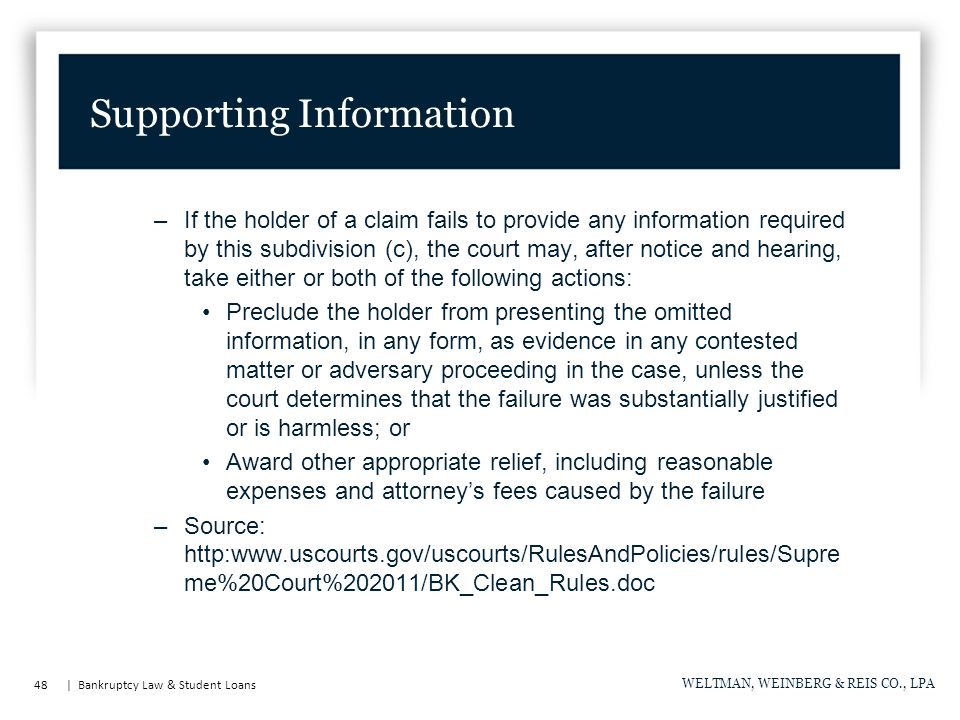 48 | Bankruptcy Law & Student Loans WELTMAN, WEINBERG & REIS CO., LPA Supporting Information –If the holder of a claim fails to provide any information required by this subdivision (c), the court may, after notice and hearing, take either or both of the following actions: Preclude the holder from presenting the omitted information, in any form, as evidence in any contested matter or adversary proceeding in the case, unless the court determines that the failure was substantially justified or is harmless; or Award other appropriate relief, including reasonable expenses and attorney's fees caused by the failure –Source: http:www.uscourts.gov/uscourts/RulesAndPolicies/rules/Supre me%20Court%202011/BK_Clean_Rules.doc