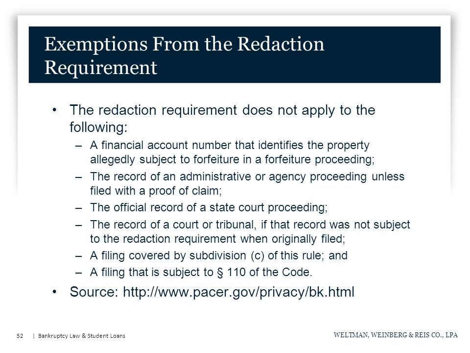 52 | Bankruptcy Law & Student Loans WELTMAN, WEINBERG & REIS CO., LPA Exemptions From the Redaction Requirement The redaction requirement does not apply to the following: –A financial account number that identifies the property allegedly subject to forfeiture in a forfeiture proceeding; –The record of an administrative or agency proceeding unless filed with a proof of claim; –The official record of a state court proceeding; –The record of a court or tribunal, if that record was not subject to the redaction requirement when originally filed; –A filing covered by subdivision (c) of this rule; and –A filing that is subject to § 110 of the Code.