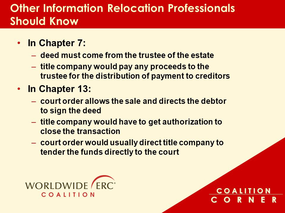 C O A L I T I O N C O R N E R Other Information Relocation Professionals Should Know In Chapter 7: –deed must come from the trustee of the estate –title company would pay any proceeds to the trustee for the distribution of payment to creditors In Chapter 13: –court order allows the sale and directs the debtor to sign the deed –title company would have to get authorization to close the transaction –court order would usually direct title company to tender the funds directly to the court
