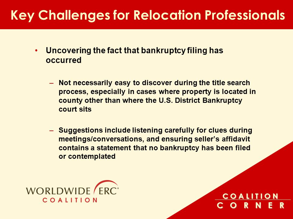 C O A L I T I O N C O R N E R Key Challenges for Relocation Professionals Uncovering the fact that bankruptcy filing has occurred –Not necessarily easy to discover during the title search process, especially in cases where property is located in county other than where the U.S.