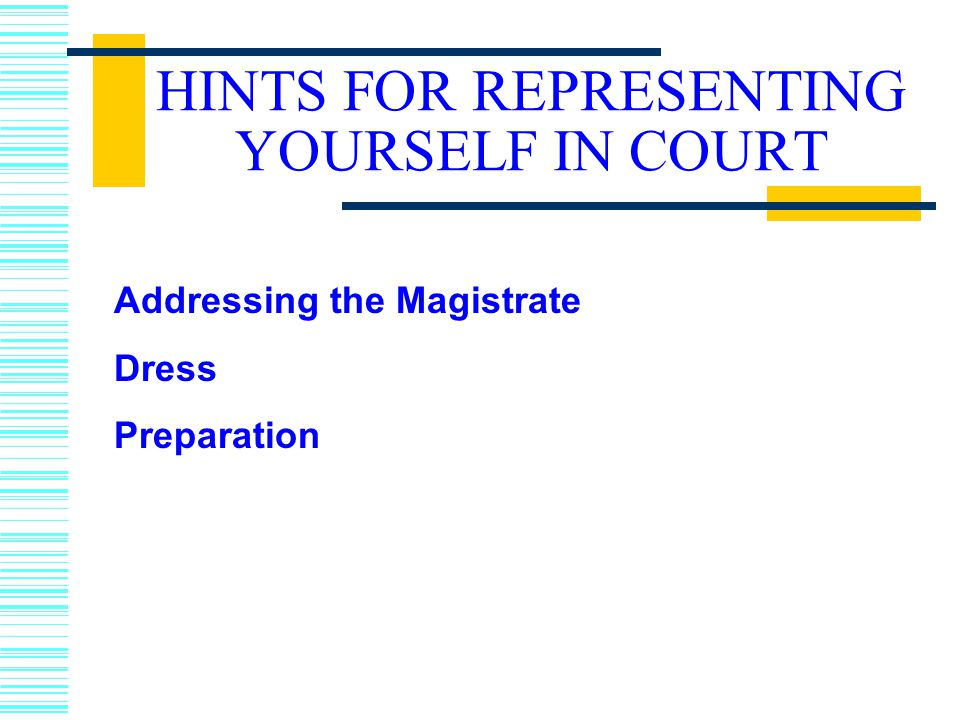 HINTS FOR REPRESENTING YOURSELF IN COURT Addressing the Magistrate Dress Preparation