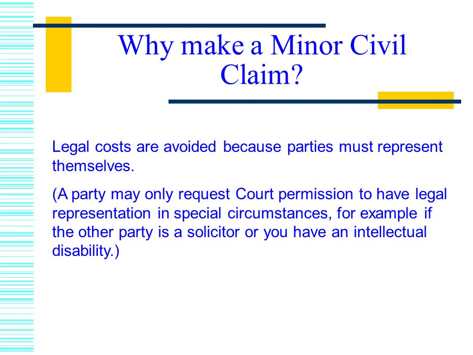 Why make a Minor Civil Claim.Legal costs are avoided because parties must represent themselves.