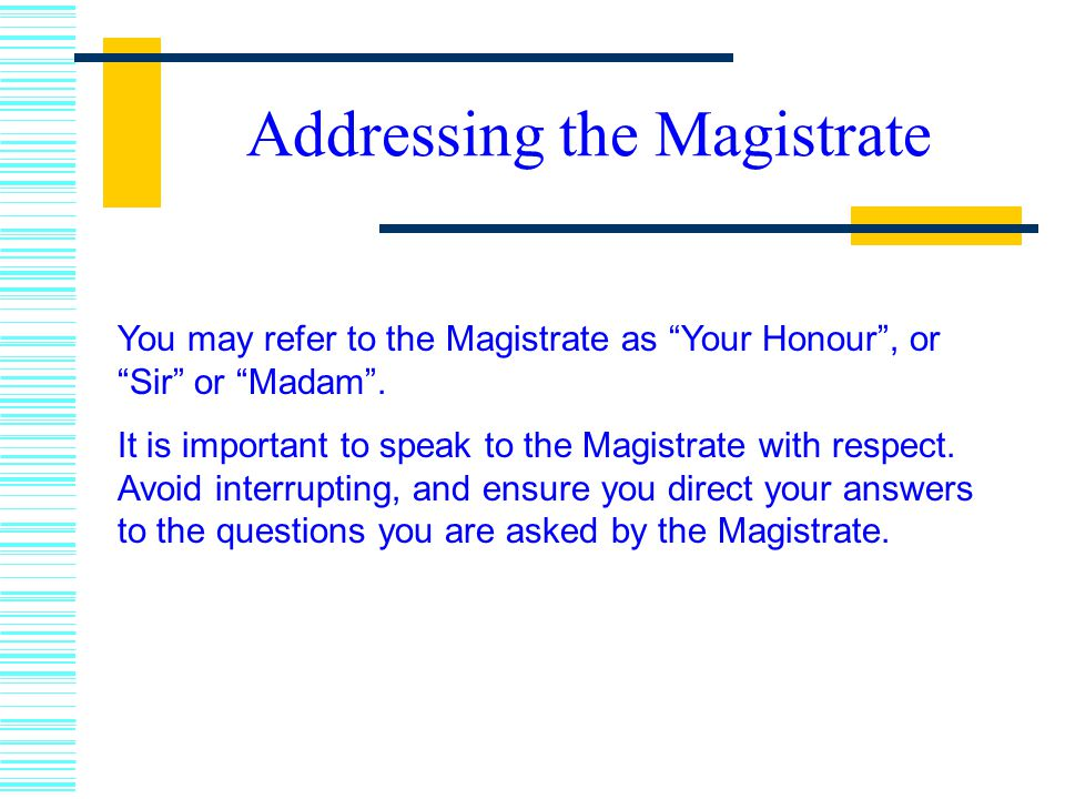 Addressing the Magistrate You may refer to the Magistrate as Your Honour , or Sir or Madam .