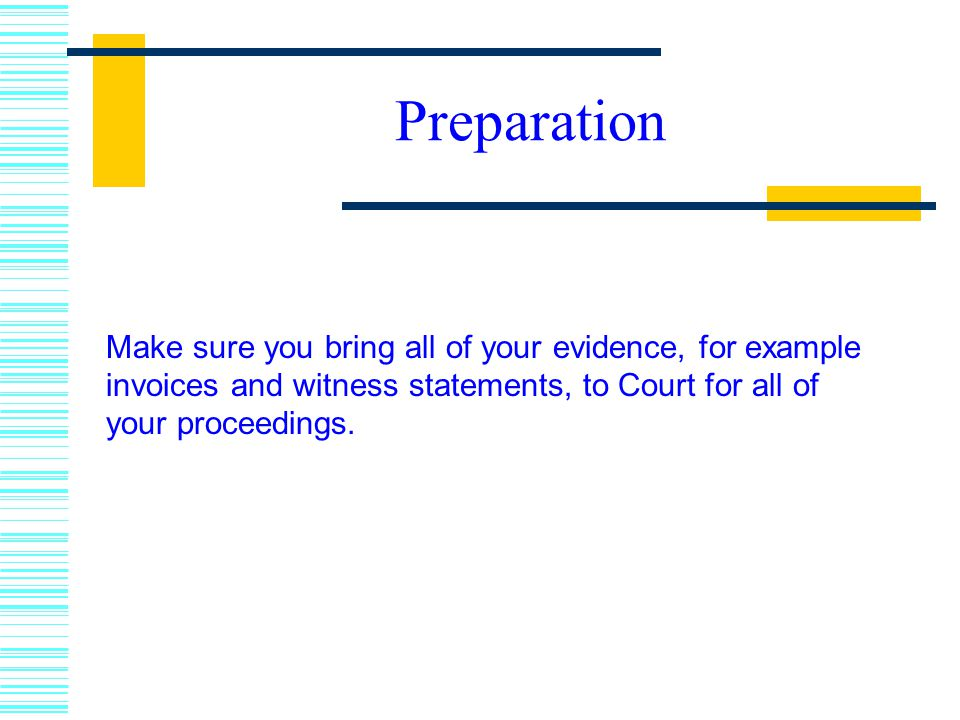 Preparation Make sure you bring all of your evidence, for example invoices and witness statements, to Court for all of your proceedings.