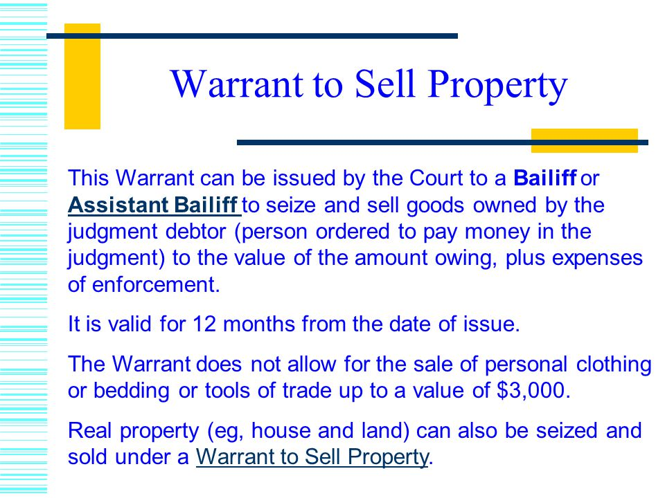 Warrant to Sell Property This Warrant can be issued by the Court to a Bailiff or Assistant Bailiff to seize and sell goods owned by the judgment debtor (person ordered to pay money in the judgment) to the value of the amount owing, plus expenses of enforcement.