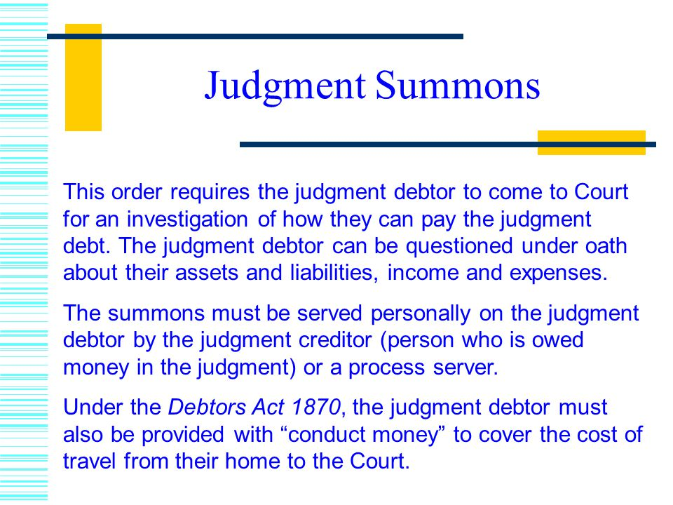Judgment Summons This order requires the judgment debtor to come to Court for an investigation of how they can pay the judgment debt.
