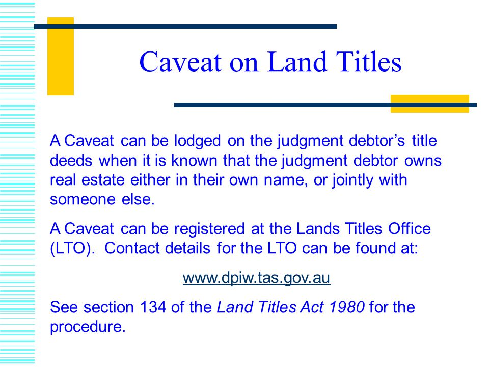A Caveat can be lodged on the judgment debtor's title deeds when it is known that the judgment debtor owns real estate either in their own name, or jointly with someone else.
