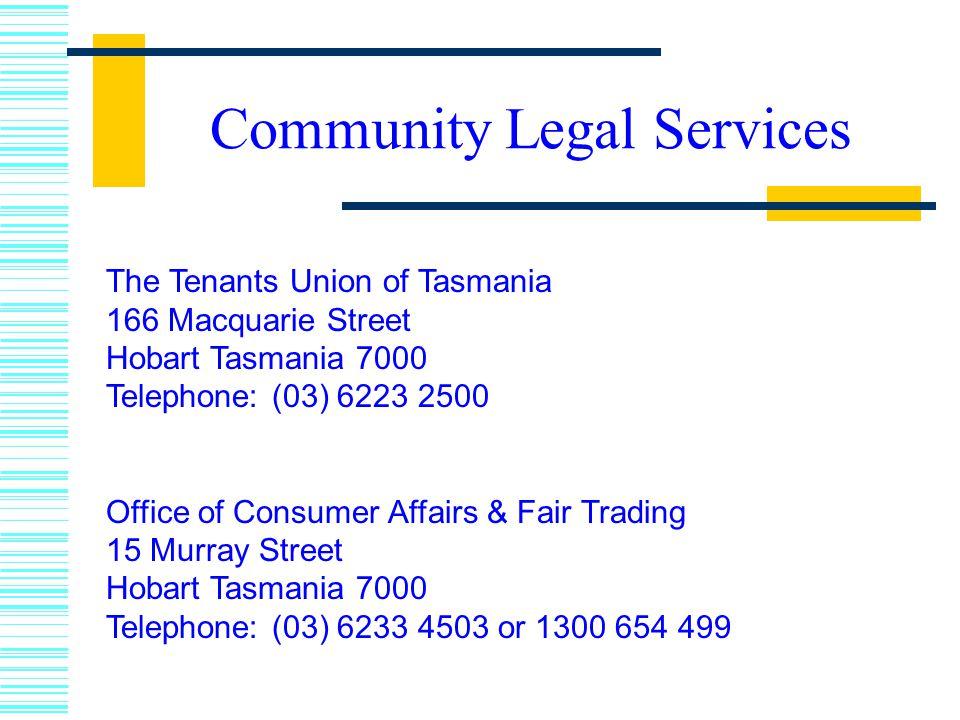 The Tenants Union of Tasmania 166 Macquarie Street Hobart Tasmania 7000 Telephone: (03) 6223 2500 Office of Consumer Affairs & Fair Trading 15 Murray Street Hobart Tasmania 7000 Telephone: (03) 6233 4503 or 1300 654 499 Community Legal Services
