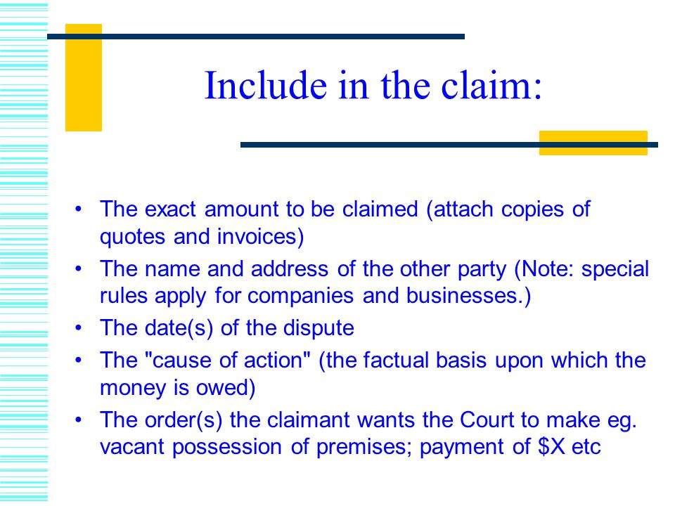 Include in the claim: The exact amount to be claimed (attach copies of quotes and invoices) The name and address of the other party (Note: special rules apply for companies and businesses.) The date(s) of the dispute The cause of action (the factual basis upon which the money is owed) The order(s) the claimant wants the Court to make eg.