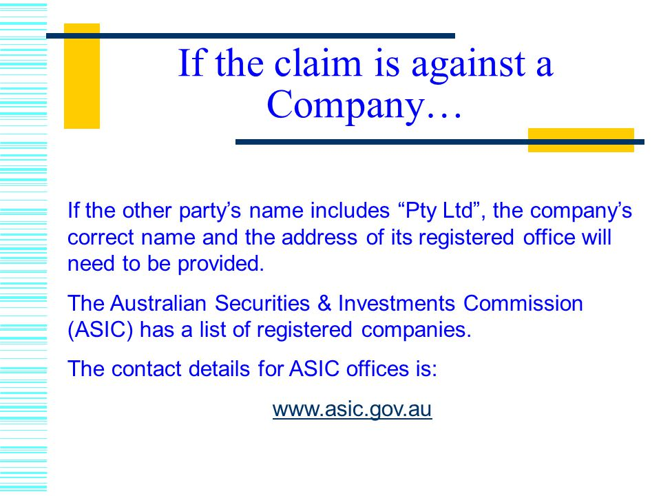 If the claim is against a Company… If the other party's name includes Pty Ltd , the company's correct name and the address of its registered office will need to be provided.