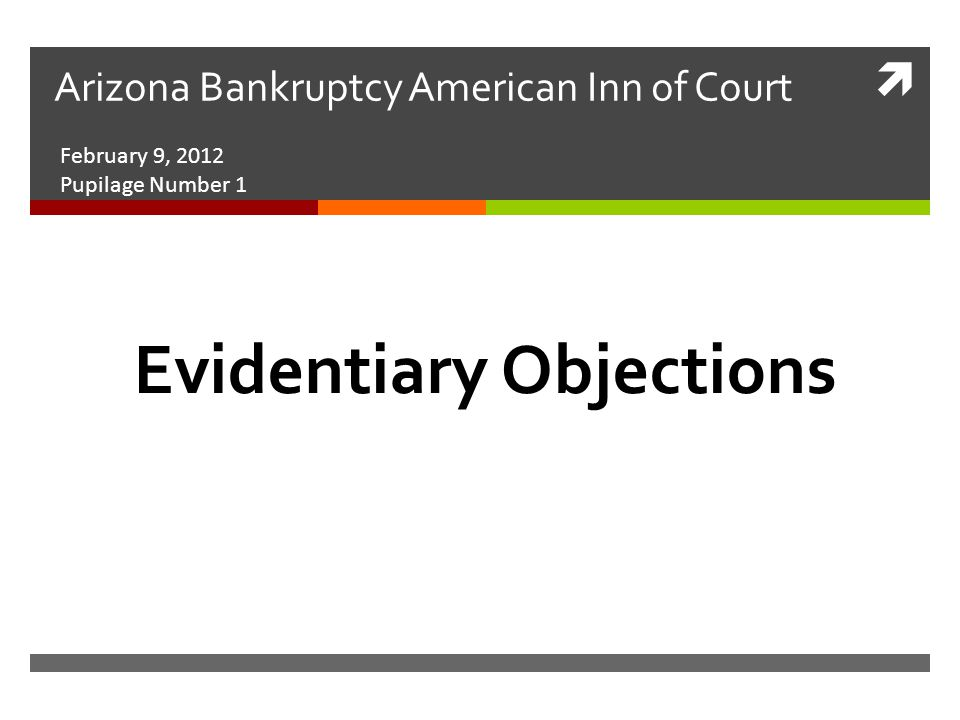  Arizona Bankruptcy American Inn of Court February 9, 2012 Pupilage Number 1 Evidentiary Objections