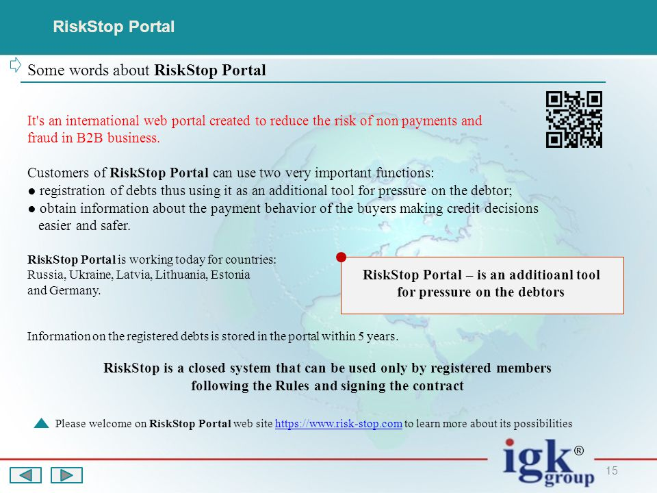 15 RiskStop Portal Some words about RiskStop Portal Please welcome on RiskStop Portal web site https://www.risk-stop.com to learn more about its possibilitieshttps://www.risk-stop.com ® It s an international web portal created to reduce the risk of non payments and fraud in B2B business.