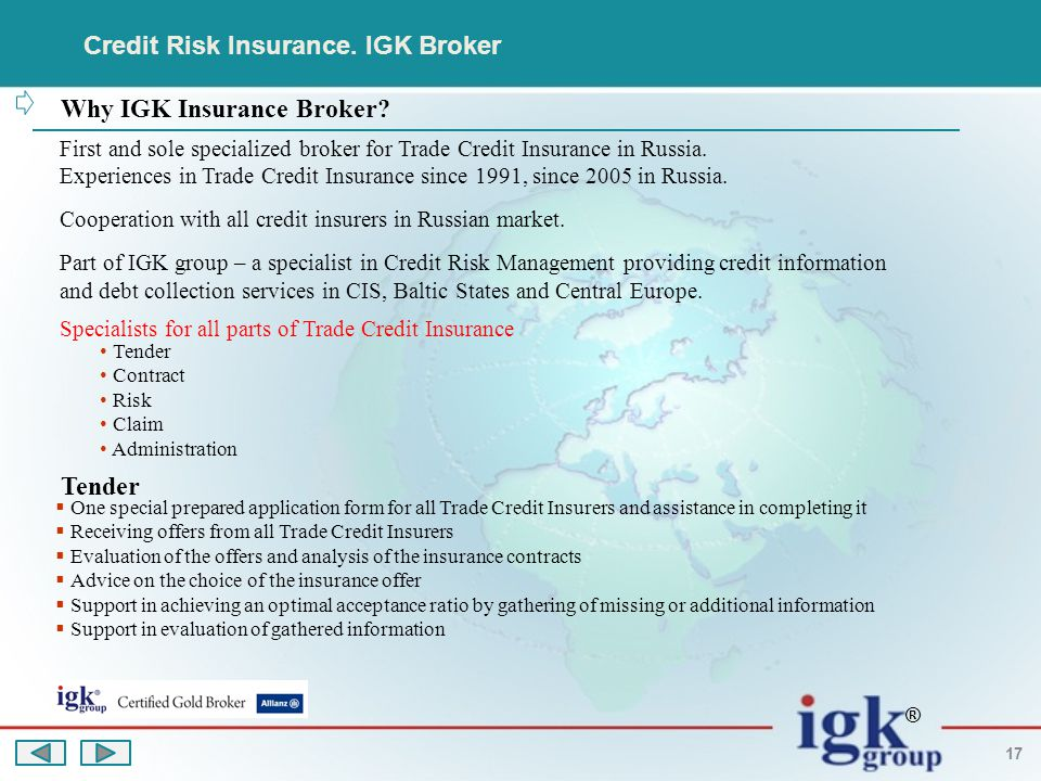 ® 17 Why IGK Insurance Broker? First and sole specialized broker for Trade Credit Insurance in Russia. Experiences in Trade Credit Insurance since 199