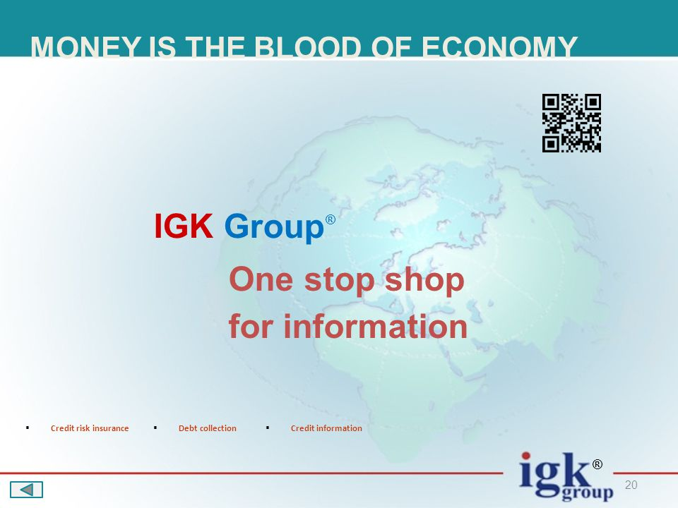 20 One stop shop for information IGK Group ® ® MONEY IS THE BLOOD OF ECONOMY  Credit risk insurance  Debt collection  Credit information
