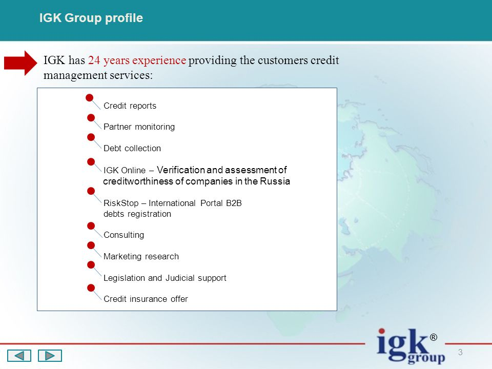 3 IGK Group profile IGK has 24 years experience providing the customers credit management services: ® Credit reports Partner monitoring Debt collection IGK Online – Verification and assessment of creditworthiness of companies in the Russia RiskStop – International Portal B2B debts registration Consulting Marketing research Legislation and Judicial support Credit insurance offer