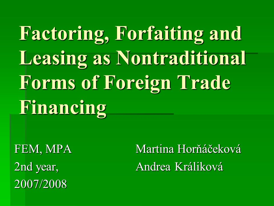 Factoring, Forfaiting and Leasing as Nontraditional Forms of Foreign Trade Financing FEM, MPA Martina Horňáčeková 2nd year, Andrea Králiková 2007/2008