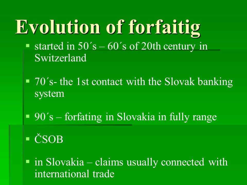 Evolution of forfaitig   started in 50´s – 60´s of 20th century in Switzerland   70´s- the 1st contact with the Slovak banking system   90´s – forfating in Slovakia in fully range   ČSOB   in Slovakia – claims usually connected with international trade