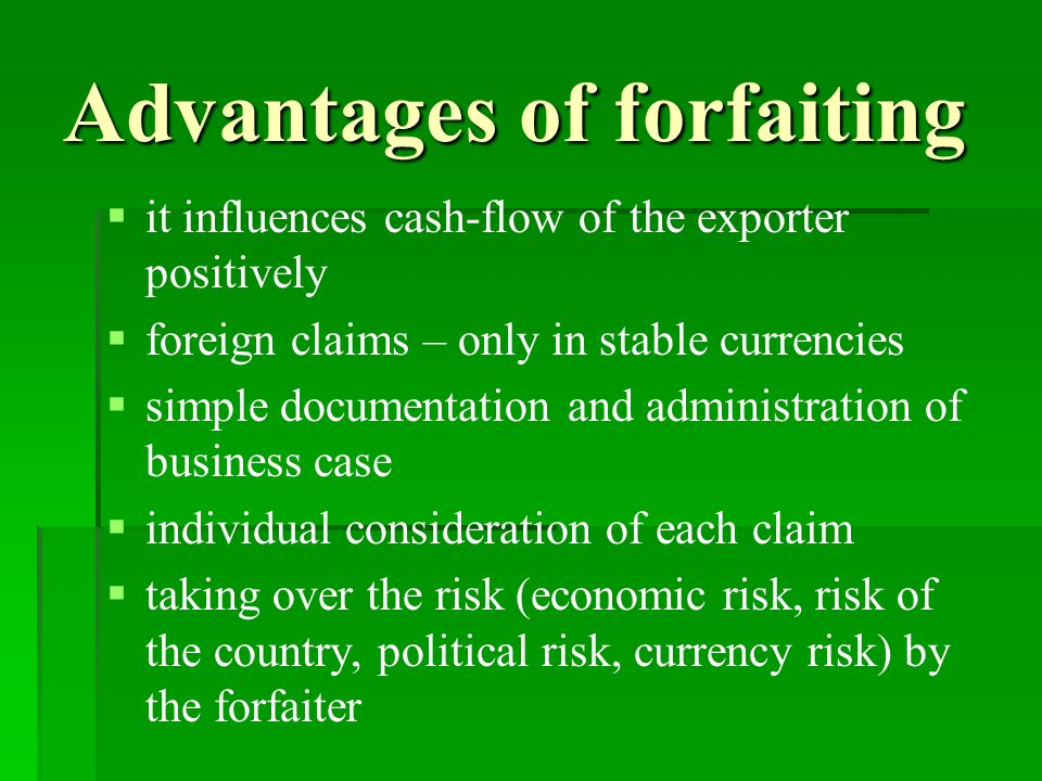 Advantages of forfaiting   it influences cash-flow of the exporter positively   foreign claims – only in stable currencies   simple documentation and administration of business case   individual consideration of each claim   taking over the risk (economic risk, risk of the country, political risk, currency risk) by the forfaiter