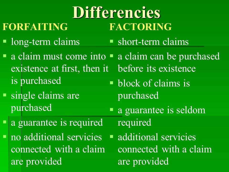 Differencies FORFAITING   long-term claims   a claim must come into existence at first, then it is purchased   single claims are purchased   a guarantee is required   no additional servicies connected with a claim are provided FACTORING   short-term claims   a claim can be purchased before its existence   block of claims is purchased   a guarantee is seldom required   additional servicies connected with a claim are provided